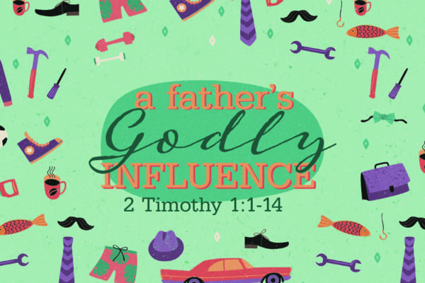 A Father's Godly Influence - 2 Timothy 1:1 - 14